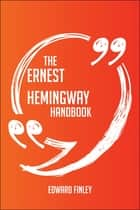 The Ernest Hemingway Handbook - Everything You Need To Know About Ernest Hemingway ebook by Edward Finley