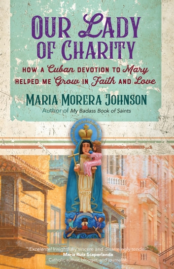 Our Lady of Charity - How a Cuban Devotion to Mary Helped Me Grow in Faith and Love ebook by Maria Morera Johnson