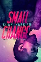 Small Change - Small Change, #1 ebook by Roan Parrish