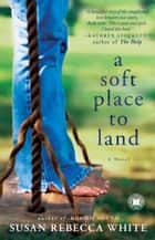 A Soft Place to Land ebook by Susan Rebecca White