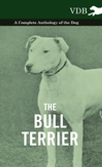 The Bull Terrier - A Complete Anthology of the Dog - ebook by Various Authors