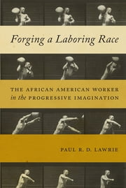 Forging a Laboring Race - The African American Worker in the Progressive Imagination ebook by Paul R.D. Lawrie