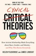 Cynical Theories - How Universities Made Everything about Race, Gender, and Identity - And Why this Harms Everybody ebook by Helen Pluckrose, James Lindsay