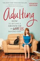 Adulting - How to Become a Grown-up in 468 Easy(ish) Steps ebook by Kelly Williams Brown