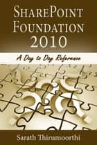 SharePoint Foundation 2010 A Day to Day Reference ebook by Sarath Thirumoorthi