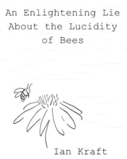 An Enlightening Lie About the Lucidity of Bees ebook by Ian Kraft