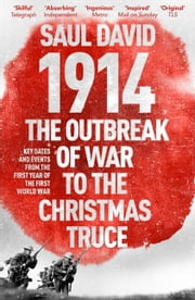 1914: The Outbreak of War to the Christmas Truce - Key Dates and Events from the First Year of the First World War ebook by Saul David