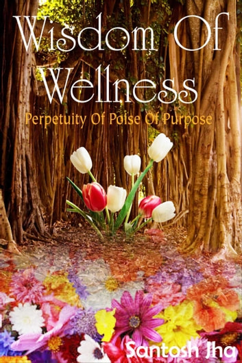 Wisdom Of Wellness: Perpetuity Of Poise Of Purpose ebook by Santosh Jha