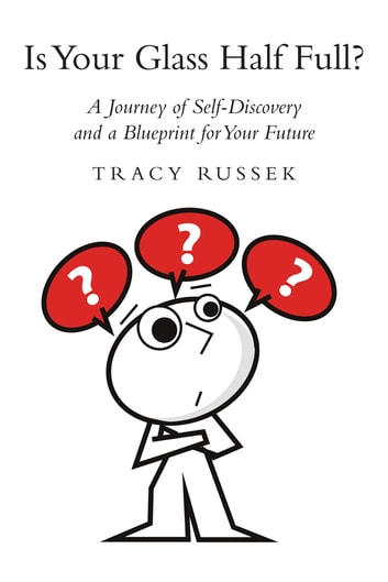Is Your Glass Half Full? - A Journey of Self-Discovery and a Blueprint for Your Future ebook by Tracy Russek