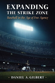 Expanding the Strike Zone - Baseball in the Age of Free Agency ebook by Daniel A. Gilbert
