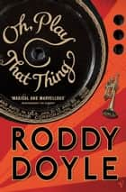 Oh, Play That Thing ebook by Roddy Doyle