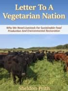 Letter To A Vegetarian Nation - We Need Livestock For Sustainable Food Production And Environmental Restoration ebook by Sheldon Frith
