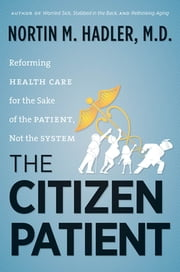 The Citizen Patient - Reforming Health Care for the Sake of the Patient, Not the System ebook by Nortin M. Hadler