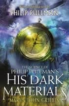 The Science of Philip Pullman's His Dark Materials - With an Introduction by Philip Pullman ebook by Mary Gribbin, John Gribbin