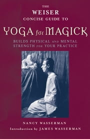 The Weiser Concise Guide to Yoga for Magick ebook by Nancy Wasserman,James Wasserman