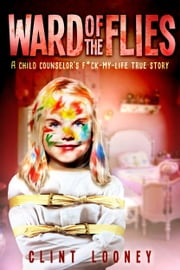 Ward of the Flies - A Child Counselor's F*ck-My-LIfe True Story ebook by Kobo.Web.Store.Products.Fields.ContributorFieldViewModel