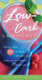 Low-Carb Smoothies - More Than 135 Recipes to Satisfy Your Sweet Tooth Without Guilt ebook by Donna Pliner Rodnitzky