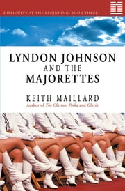 Lyndon Johnson and the Majorettes - Difficulty at the Beginning Book 3 ebook by Keith Maillard
