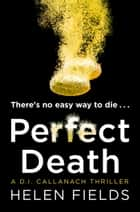 Perfect Death: The new crime book you need to read from the bestseller of 2017 (A DI Callanach Thriller, Book 3) ebook by Helen Fields