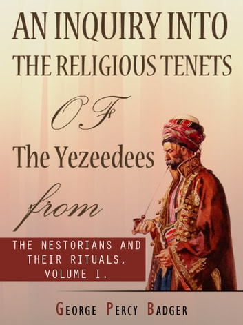 An Inquiry Into The Religious Tenets Of The Yezeedees ebook by George Percy Badger