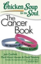 Chicken Soup for the Soul: The Cancer Book - 101 Stories of Courage, Support and Love ebook by Jack Canfield, Mark Victor Hansen, David Tabatsky
