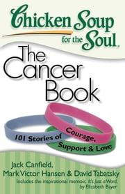 Chicken Soup for the Soul: The Cancer Book - 101 Stories of Courage, Support and Love ebook by Jack Canfield,Mark Victor Hansen,David Tabatsky