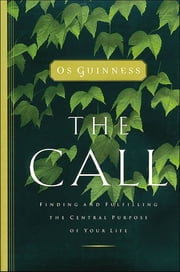 The Call - Finding and Fulfilling the Central Purpose of Your Life ebook by Os Guinness