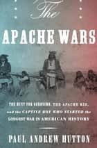 The Apache Wars - The Hunt for Geronimo, the Apache Kid, and the Captive Boy Who Started the Longest War in American History ebook by Paul Andrew Hutton