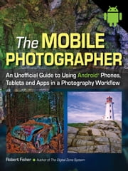 The Mobile Photographer - An Unofficial Guide to Using Android Phones, Tablets, and Apps in a Photography Workflow ebook by Robert Fisher
