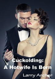 Cuckolding: A Hotwife Is Born ebook by Larry Archer