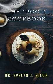 "The ""Root"" Cookbook ebook by Dr. Evelyn J Biluk"
