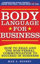 Body Language for Business - Tips, Tricks, and Skills for Creating Great First Impressions, Controlling Anxiety, Exuding Confidence, and Ensuring Successful Interviews, Meetings, and Relationships ebook by Max A. Eggert