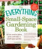 The Everything Small-Space Gardening Book ebook by Catherine Abbott
