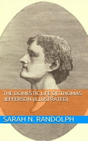 The Domestic Life of Thomas Jefferson (Illustrated) ebook by Sarah N. Randolph
