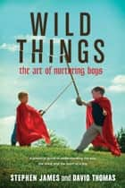 Wild Things - The Art of Nurturing Boys ebook by Stephen James, David S. Thomas