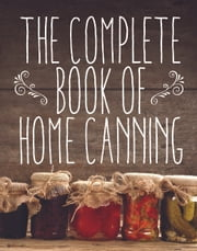 The Complete Book of Home Canning ebook by Agriculture
