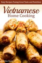 Vietnamese Home Cooking: Easy Recipes Fusing Great Taste and Nutrition ebook by Martha Stone