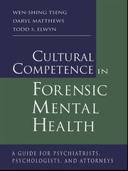 Cultural Competence in Forensic Mental Health - A Guide for Psychiatrists, Psychologists, and Attorneys ebook by Wen-Shing Tseng,Daryl Matthews,Todd S. Elwyn