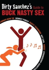 Dirty Sanchez's Guide to Buck Nasty Sex - Cincinnati Bow Tie, Donkey Punch, Rusty Trombone, Hot Carl, Rodeo, Strawberry Shortcake ebook by Dirty Sanchez
