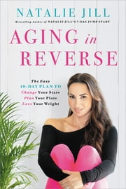 Aging in Reverse - The Easy 10-Day Plan to Change Your State, Plan Your Plate, Love Your Weight ebook by Natalie Jill