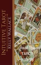 Intuitive Tarot - Learn The Tarot Instantly ebook by Kelly Wallace