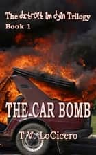 The Car Bomb (The detroit im dyin Trilogy, Book 1) ebook by T.V. LoCicero