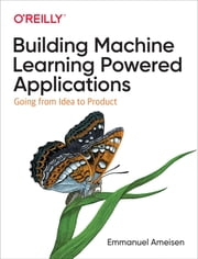 Building Machine Learning Powered Applications - Going from Idea to Product ebook by Emmanuel Ameisen