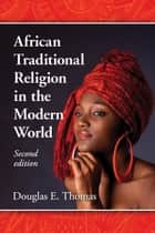 African Traditional Religion in the Modern World, 2d ed. ebook by Douglas E. Thomas