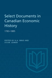 Select Documents in Canadian Economic History 1783-1885 ebook by Harold Innis, Arthur Lower