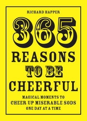 365 Reasons To Be Cheerful - Magical Moments to Cheer Up Miserable Sods... One Day at a Time ebook by Richard Happer