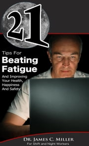 21 Tips For Beating Fatigue And Improving Your Health, Happiness And Safety ebook by Dr. James C. Miller