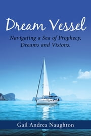 Dream Vessel - Navigating a Sea of Prophecy, Dreams and Visions. ebook by Gail Andrea Naughton