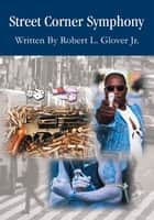 Street Corner Symphony - An American Story ebook by Robert L. Glover