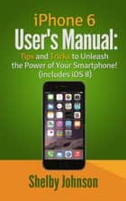 iPhone 6 User's Manual: Tips and Tricks to Unleash the Power of Your Smartphone! (includes iOS 8) ebook by Shelby Johnson